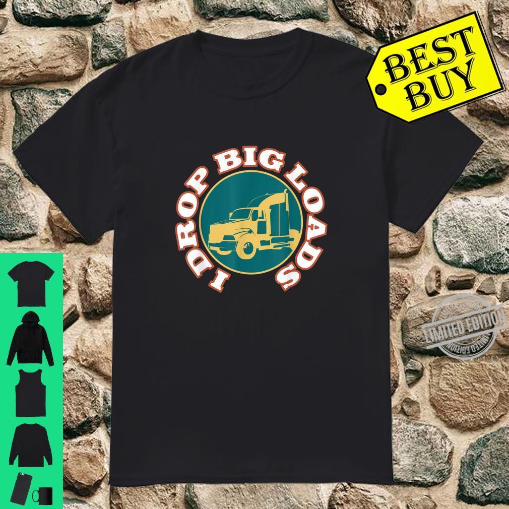 I Drop Big Loads I Truck Driver Shirt