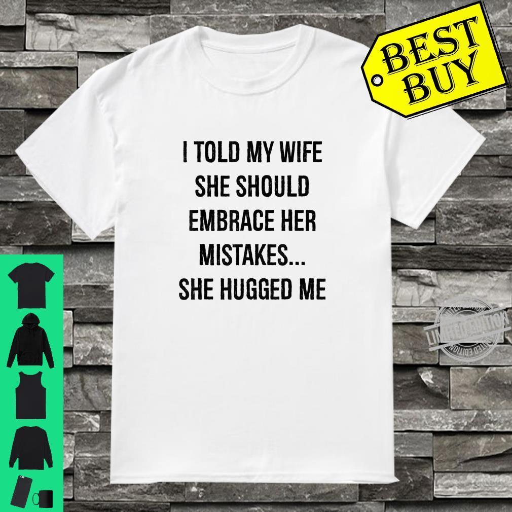I Told My Wife She Should Embrace Her Mistakes She Hugged Me Shirt