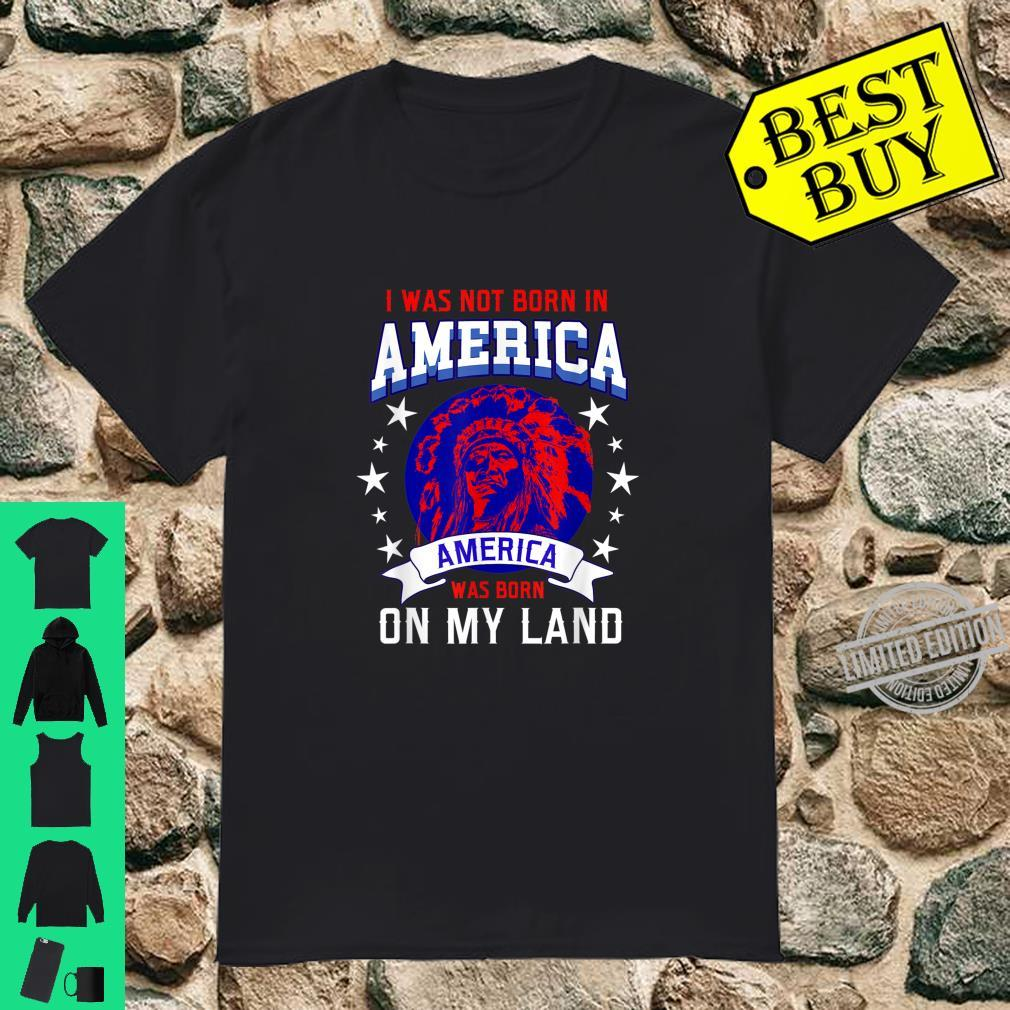 I Was Not Born In America America Was Born On My Land Shirt