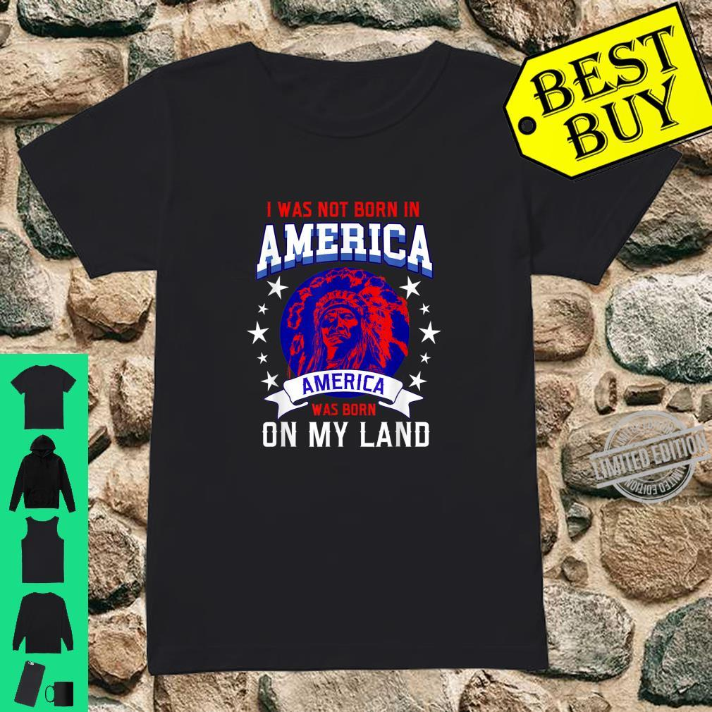 I Was Not Born In America America Was Born On My Land Shirt ladies tee