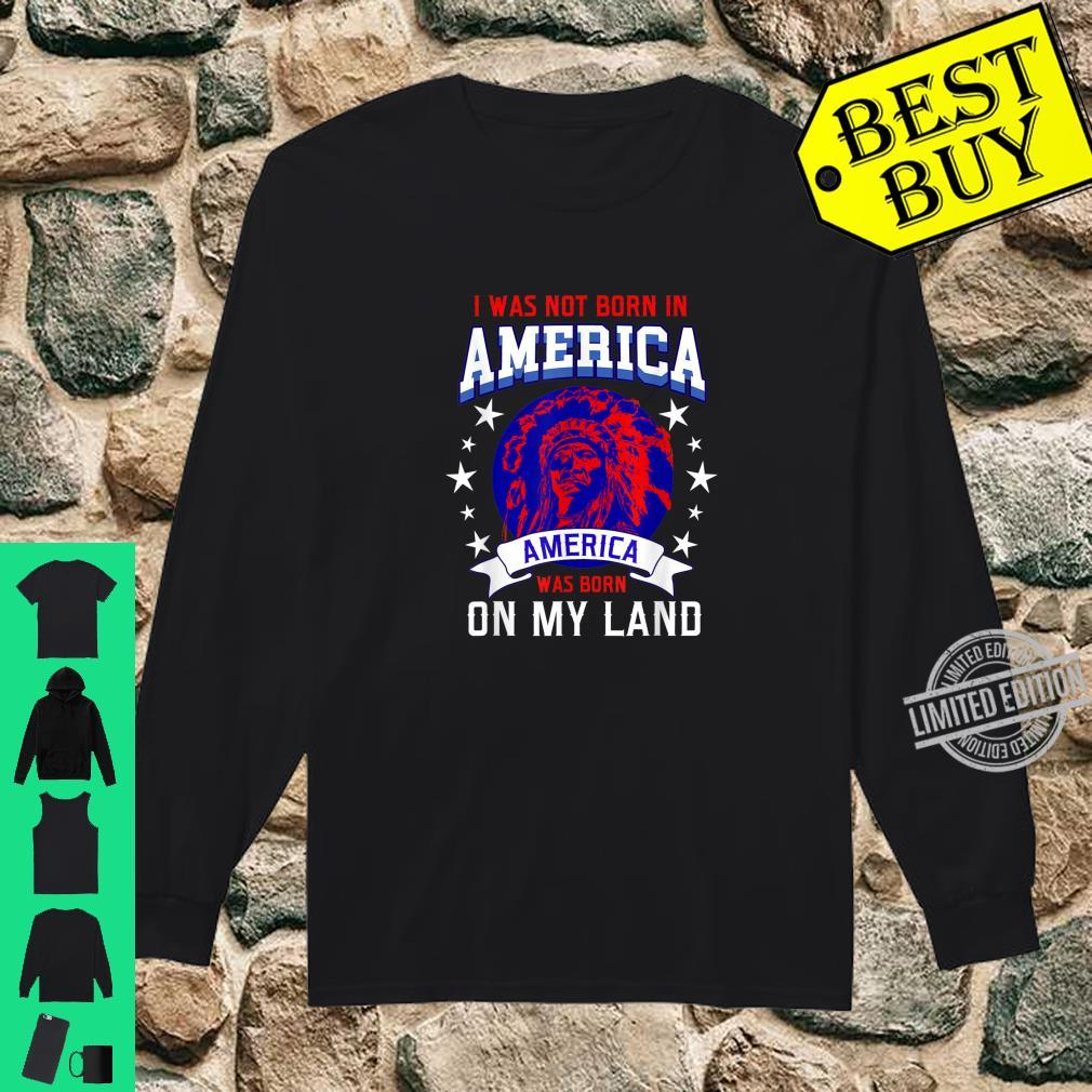 I Was Not Born In America America Was Born On My Land Shirt long sleeved