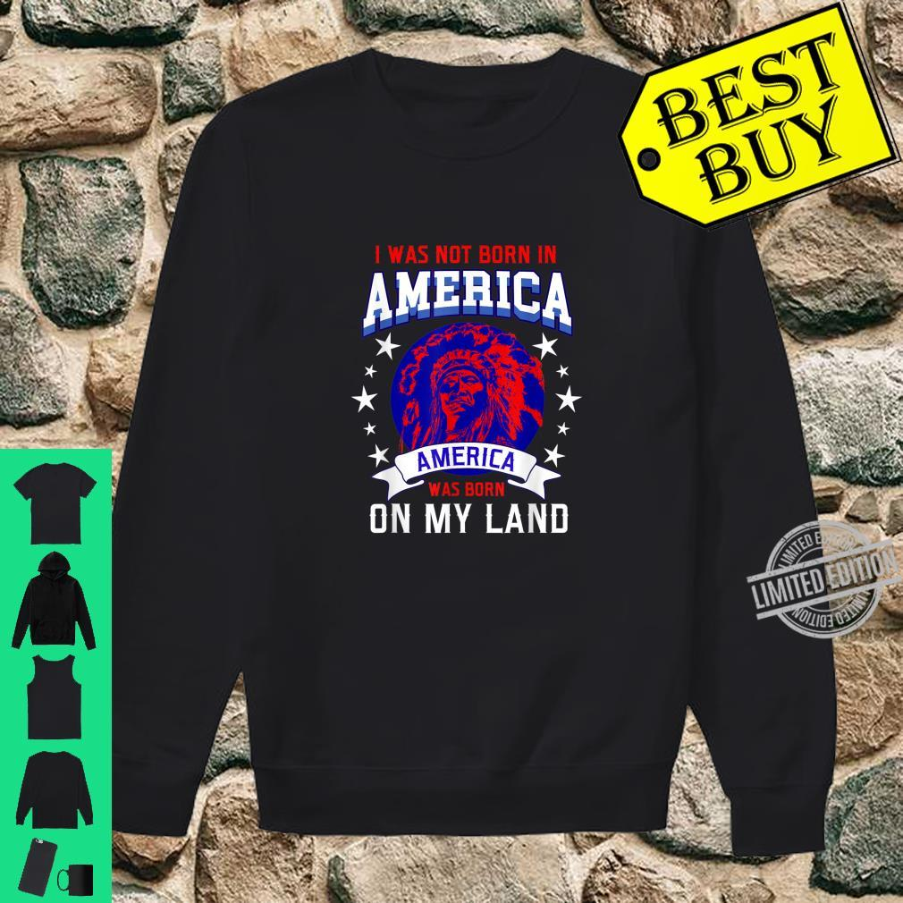 I Was Not Born In America America Was Born On My Land Shirt sweater